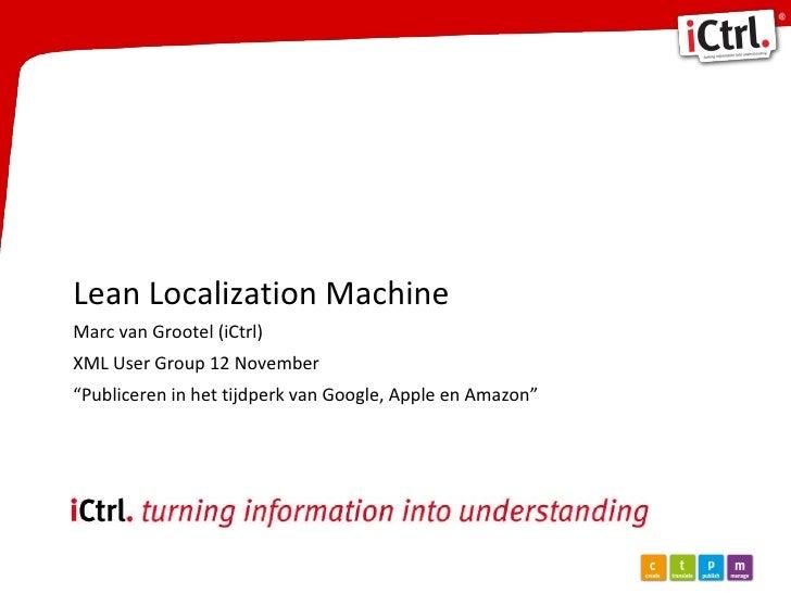 """Lean Localization Machine Marc van Grootel (iCtrl) XML User Group 12 November """" Publiceren in het tijdperk van Google, App..."""