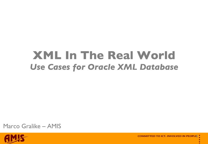 XML In The Real World Use Cases for Oracle XML Database Marco Gralike – AMIS