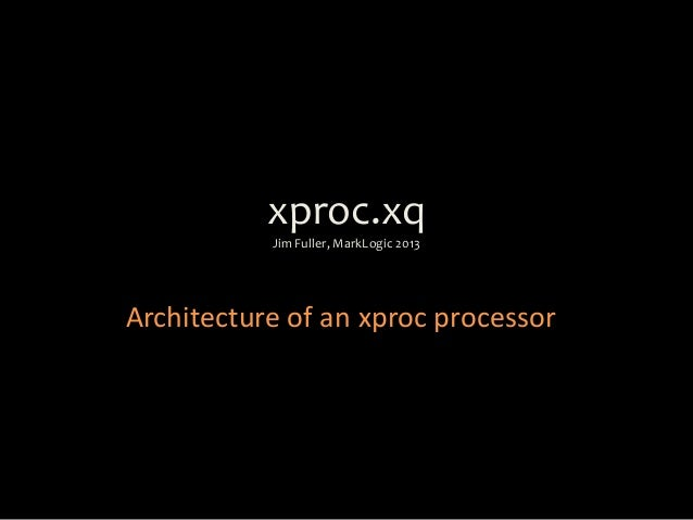 xproc.xqJim Fuller, MarkLogic 2013Architecture of an xproc processor