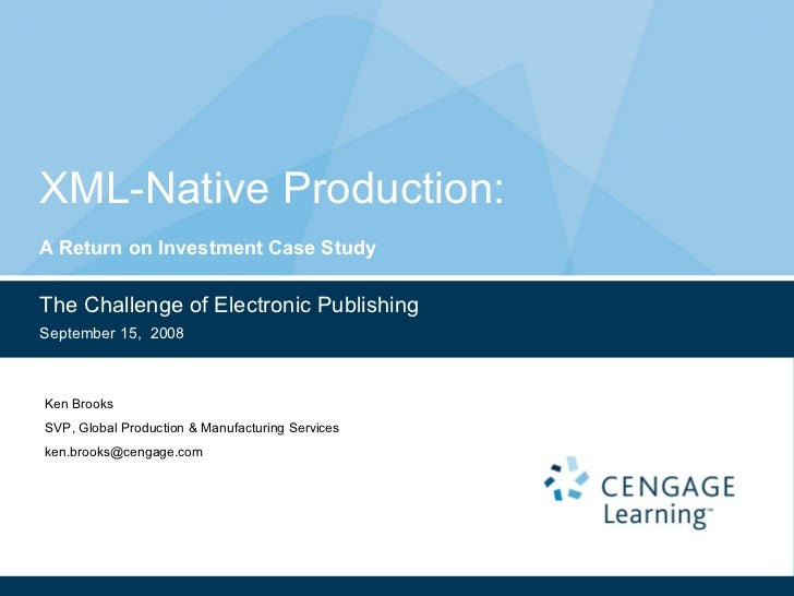 XML-Native Production:  A Return on Investment Case Study The Challenge of Electronic Publishing September 15,  2008 Ken B...