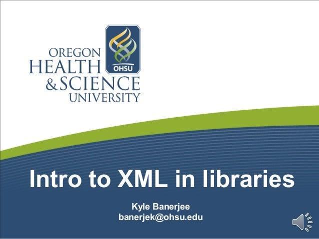 Intro to XML in librariesKyle Banerjeebanerjek@ohsu.edu