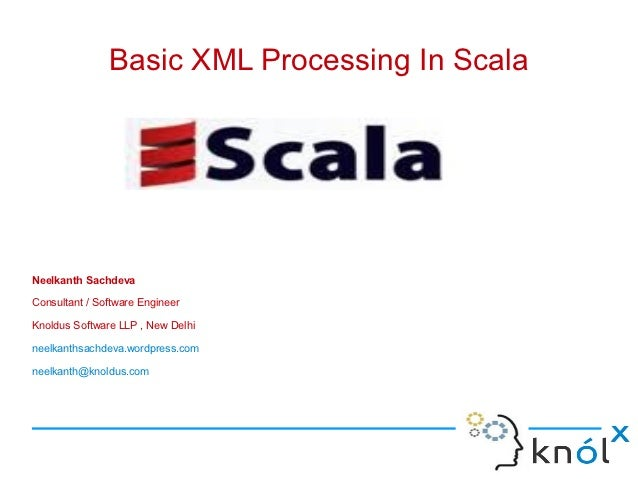 Basic XML Processing In ScalaNeelkanth SachdevaConsultant / Software EngineerKnoldus Software LLP , New Delhineelkanthsach...