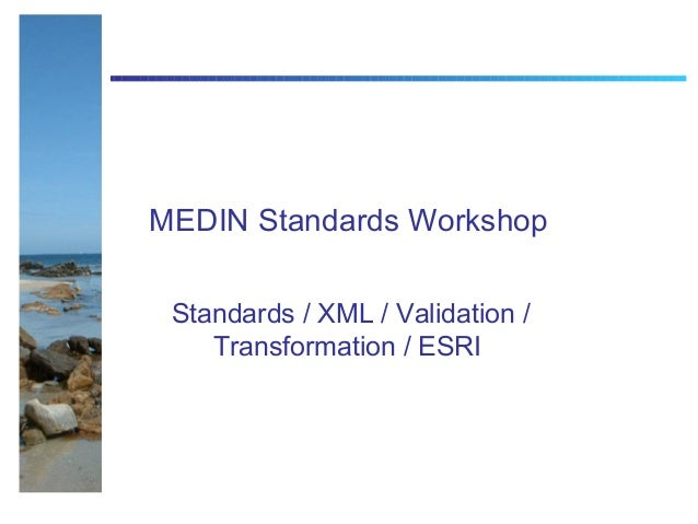 MEDIN Standards Workshop Standards / XML / Validation /    Transformation / ESRI