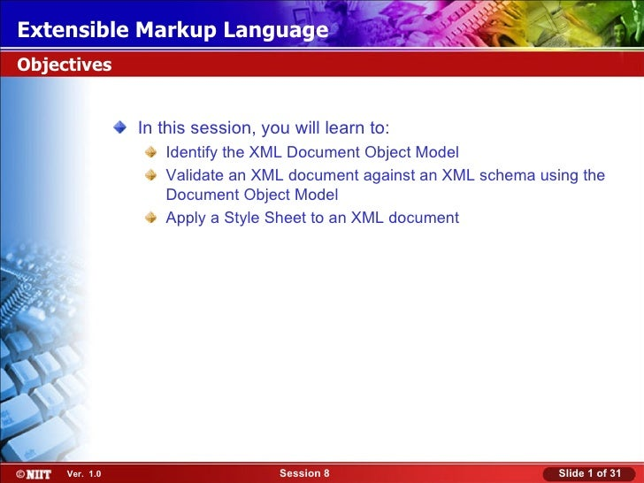 Extensible Markup LanguageObjectives                In this session, you will learn to:                   Identify the XML...