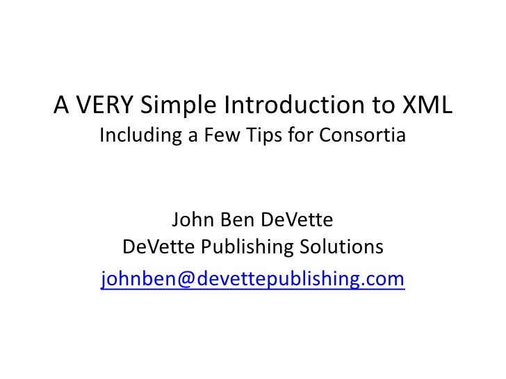 A VERY Simple Introduction to XML   Including a Few Tips for Consortia          John Ben DeVette     DeVette Publishing So...