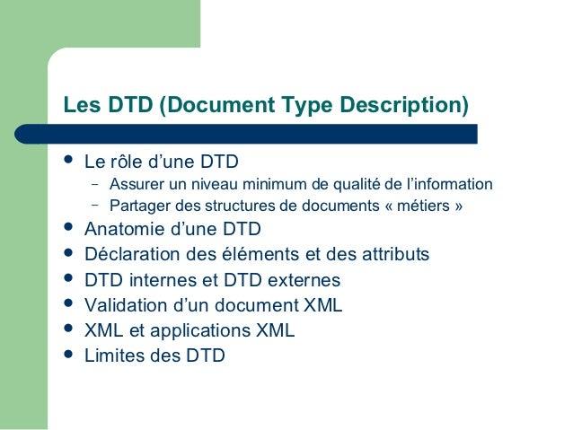 Les DTD (Document Type Description)   Le rôle d'une DTD    –   Assurer un niveau minimum de qualité de l'information    –...
