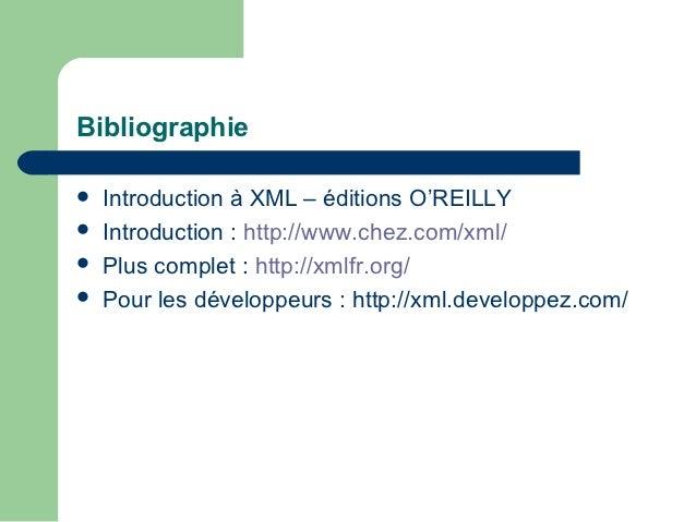 Bibliographie   Introduction à XML – éditions O'REILLY   Introduction : http://www.chez.com/xml/   Plus complet : http:...