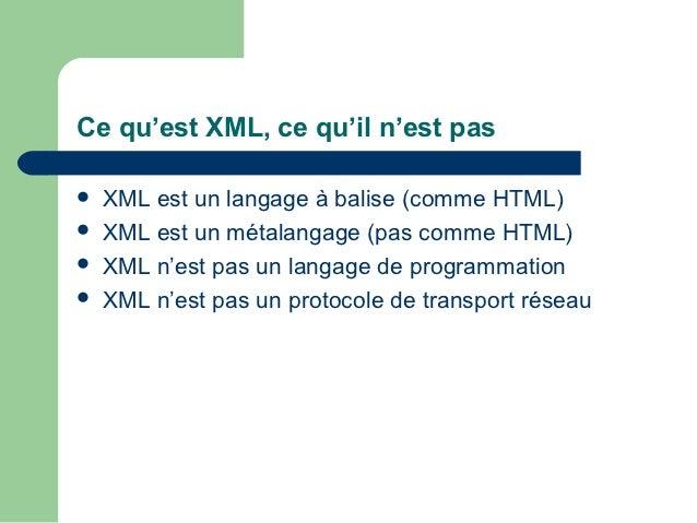 Ce qu'est XML, ce qu'il n'est pas   XML est un langage à balise (comme HTML)   XML est un métalangage (pas comme HTML) ...