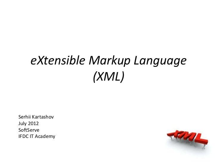 eXtensible Markup Language                (XML)Serhii KartashovJuly 2012SoftServeIFDC IT Academy