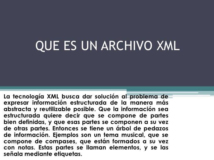 QUE ES UN ARCHIVO XML<br />La tecnología XML busca dar solución al problema de expresar información estructurada de la man...