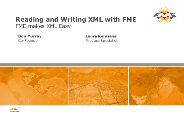 Reading and Writing XML with FME FME makes XML Easy Laura Kerssens Product Specialist Don Murray Co-Founder