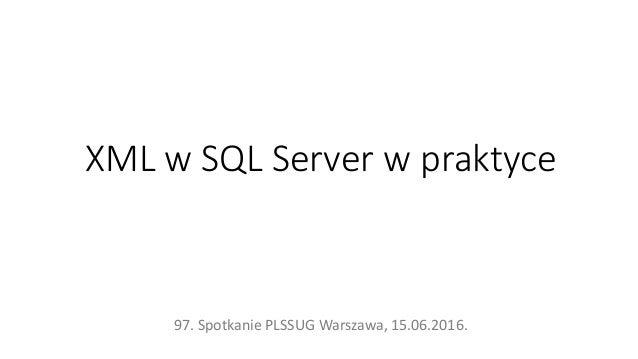 XML w SQL Server w praktyce 97. Spotkanie PLSSUG Warszawa, 15.06.2016.