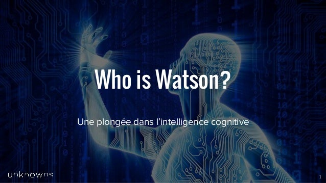 www.unknowns.fr Who is Watson? Une plongée dans l'intelligence cognitive 1