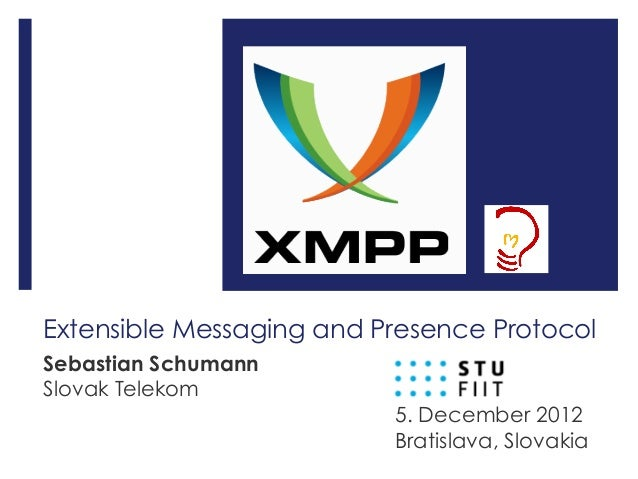 Extensible Messaging and Presence Protocol Sebastian Schumann Slovak Telekom 5. December 2012 Bratislava, Slovakia
