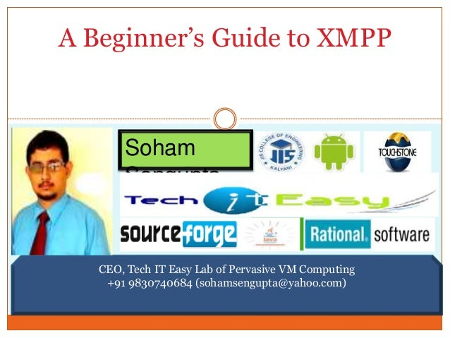 A Beginner's Guide to XMPP  Soham  Sengupta  CEO, Tech IT Easy Lab of Pervasive VM Computing  +91 9830740684 (sohamsengupt...