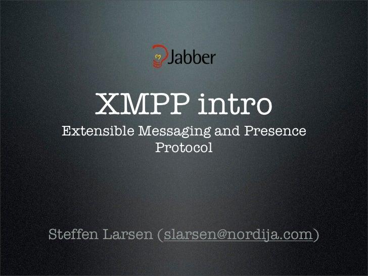 XMPP intro  E Extensible Messaging and Presence             ProtocolSteffen Larsen (slarsen@nordija.com)