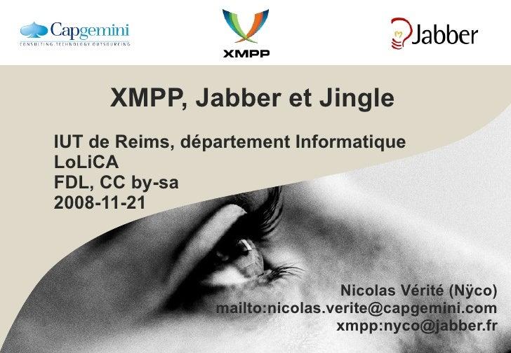 XMPP, Jabber et Jingle IUT de Reims, département Informatique LoLiCA FDL, CC by-sa 2008-11-21 Nicolas Vérité (Nÿco) mailto...