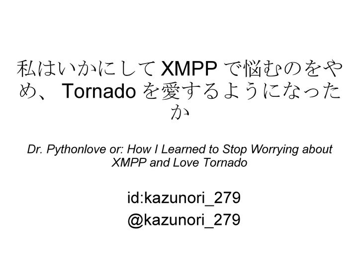私はいかにして XMPP で悩むのをやめ、 Tornado を愛するようになったか Dr. Pythonlove or: How I Learned to Stop Worrying about XMPP and Love Tornado id...