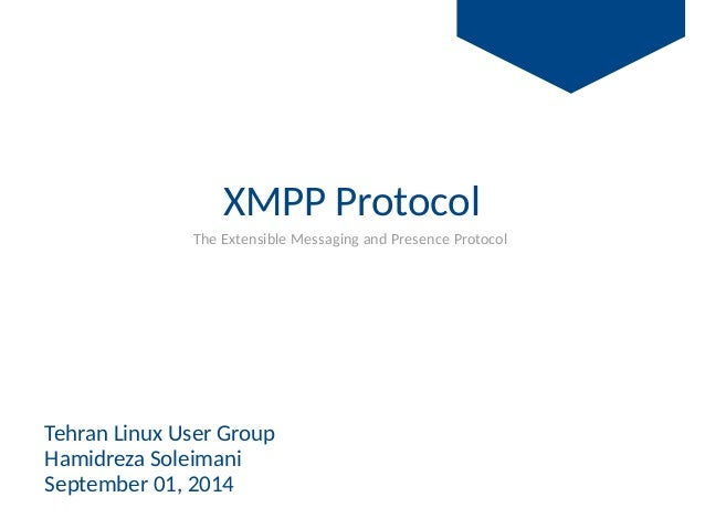 XMPP Protocol   The Extensible Messaging and Presence Protocol Tehran Linux User Group Hamidreza Soleimani September 01, 2...