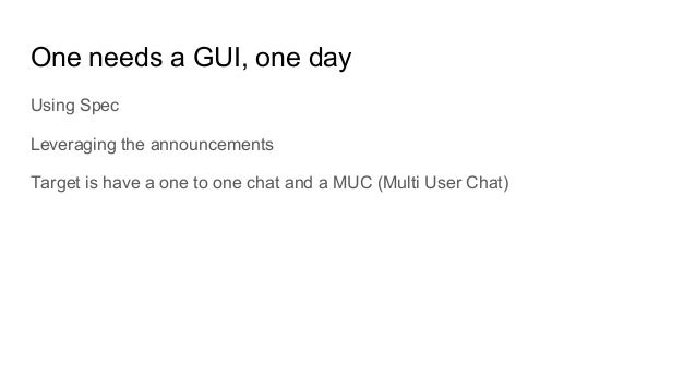 One needs a GUI, one day Using Spec Leveraging the announcements Target is have a one to one chat and a MUC (Multi User Ch...