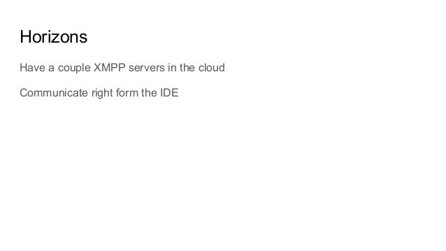 Horizons Have a couple XMPP servers in the cloud Communicate right form the IDE