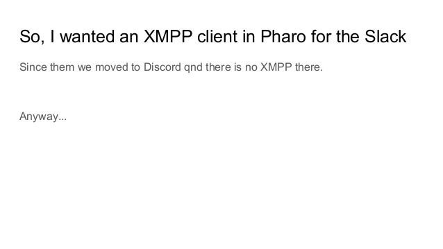 So, I wanted an XMPP client in Pharo for the Slack Since them we moved to Discord qnd there is no XMPP there. Anyway...