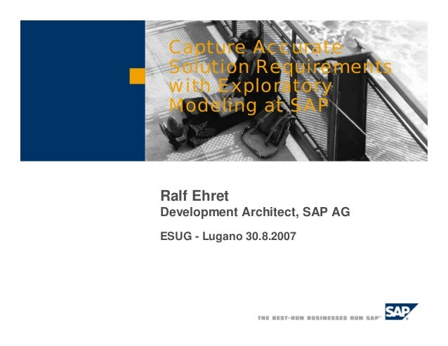 Ralf Ehret Development Architect, SAP AG ESUG - Lugano 30.8.2007 Capture Accurate Solution Requirements with Exploratory M...