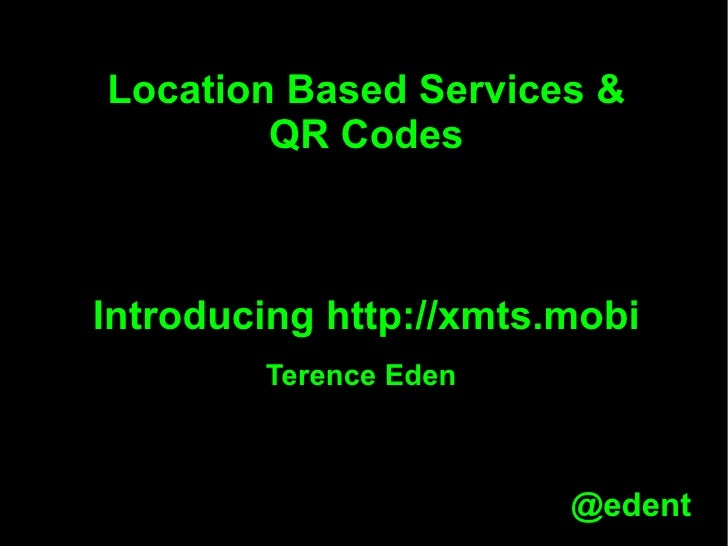 Location Based Services & QR Codes Introducing http://xmts.mobi Terence Eden
