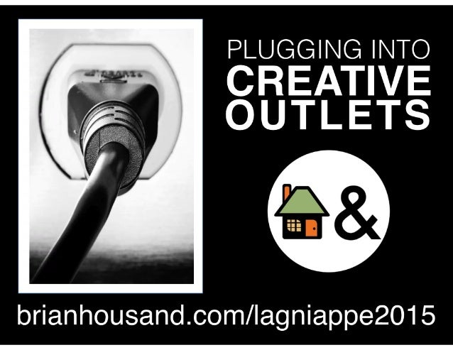 PLUGGING INTO CREATIVE OUTLETS brianhousand.com/lagniappe2015