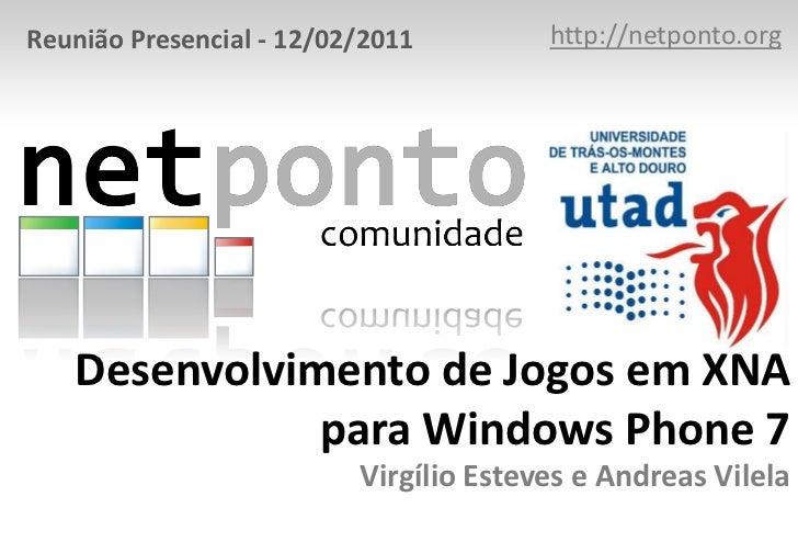 http://netponto.org<br />Reunião Presencial - 12/02/2011<br />Desenvolvimento de Jogos em XNA para Windows Phone 7Virgílio...