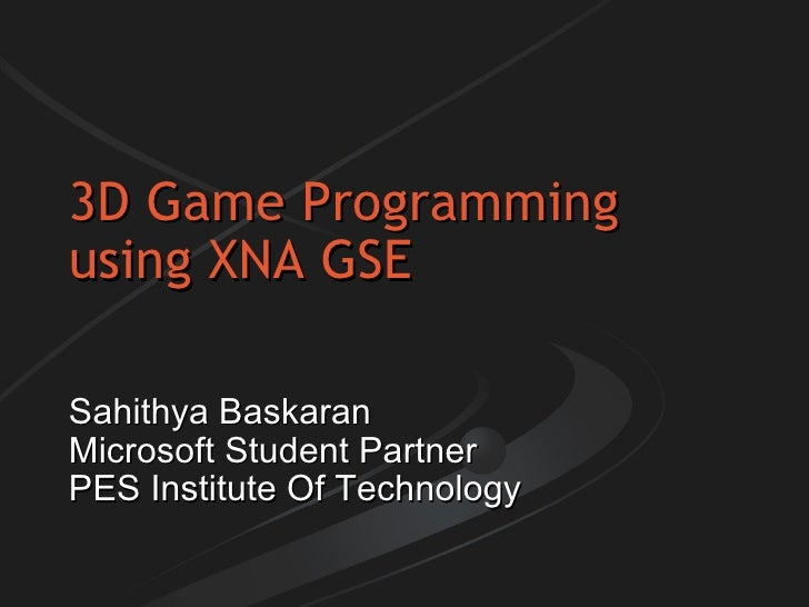 3D Game Programming using XNA GSE Sahithya Baskaran Microsoft Student Partner PES Institute Of Technology