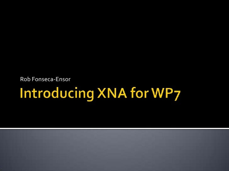 Introducing XNA for WP7<br />Rob Fonseca-Ensor<br />