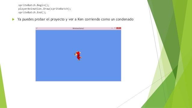 spriteBatch.Begin(); playerAnimation.Draw(spriteBatch); spriteBatch.End();  Ya puedes probar el proyecto y ver a Ken corr...