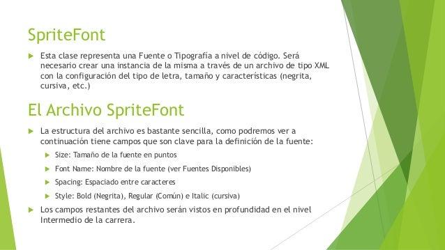 SpriteFont  Esta clase representa una Fuente o Tipografía a nivel de código. Será necesario crear una instancia de la mis...