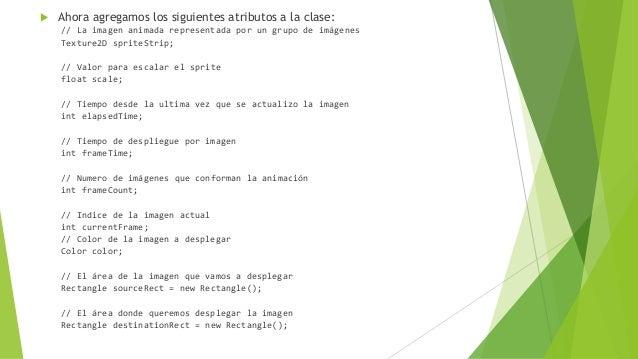  Ahora agregamos los siguientes atributos a la clase: // La imagen animada representada por un grupo de imágenes Texture2...