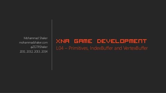 Mohammad Shaker mohammadshaker.com @ZGTRShaker 2011, 2012, 2013, 2014 XNA Game Development L04 – Primitives, IndexBuffer a...