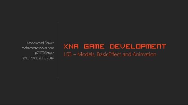 Mohammad Shaker mohammadshaker.com @ZGTRShaker 2011, 2012, 2013, 2014 XNA Game Development L03 – Models, BasicEffect and A...