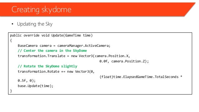 Creating skydome • Updating the Sky public override void Update(GameTime time) { BaseCamera camera = cameraManager.ActiveC...