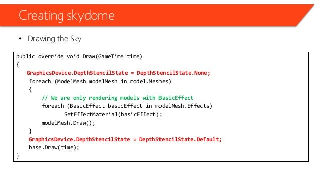 Creating skydome • Drawing the Sky public override void Draw(GameTime time) { GraphicsDevice.DepthStencilState = DepthSten...