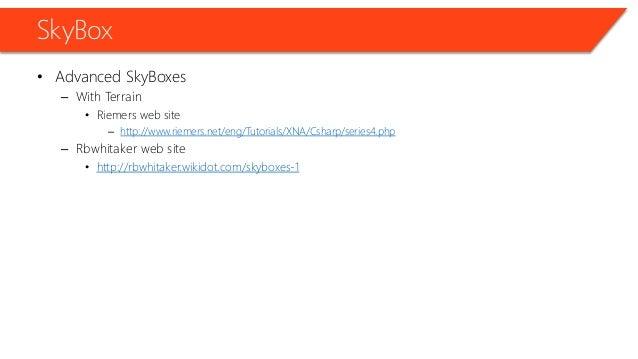 SkyBox • Advanced SkyBoxes – With Terrain • Riemers web site – http://www.riemers.net/eng/Tutorials/XNA/Csharp/series4.php...