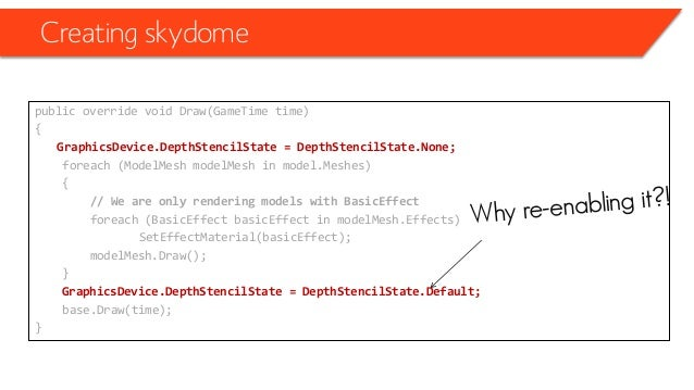 Creating skydome public override void Draw(GameTime time) { GraphicsDevice.DepthStencilState = DepthStencilState.None; for...