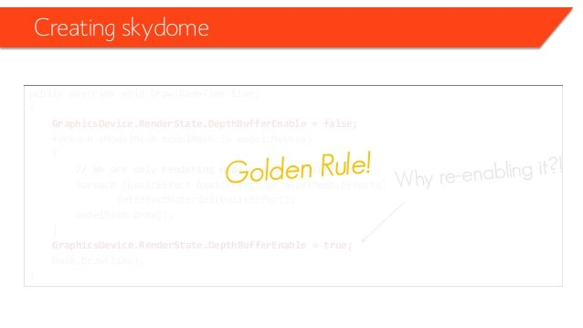 Creating skydome public override void Draw(GameTime time) { GraphicsDevice.RenderState.DepthBufferEnable = false; foreach ...