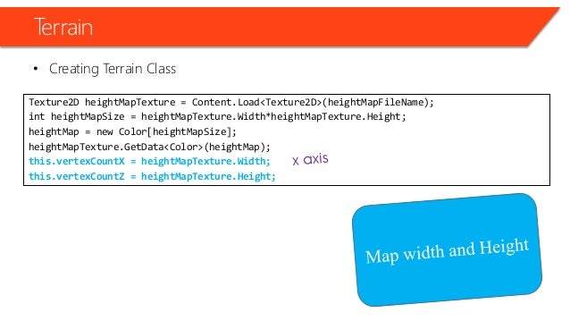 Terrain • Creating Terrain Class Texture2D heightMapTexture = Content.Load<Texture2D>(heightMapFileName); int heightMapSiz...