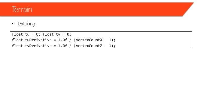 Terrain • Texturing float tu = 0; float tv = 0; float tuDerivative = 1.0f / (vertexCountX - 1); float tvDerivative = 1.0f ...
