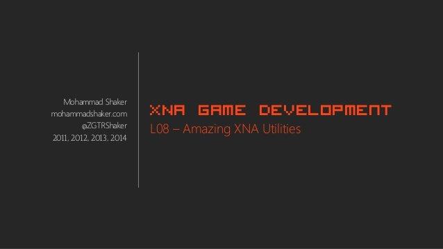 Mohammad Shaker mohammadshaker.com @ZGTRShaker 2011, 2012, 2013, 2014 XNA Game Development L08 – Amazing XNA Utilities