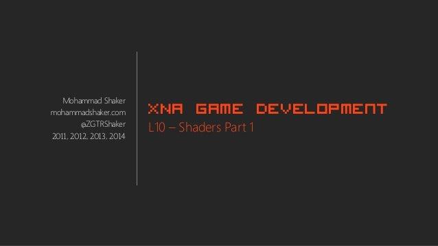 Mohammad Shaker mohammadshaker.com @ZGTRShaker 2011, 2012, 2013, 2014 XNA Game Development L10 – Shaders Part 1