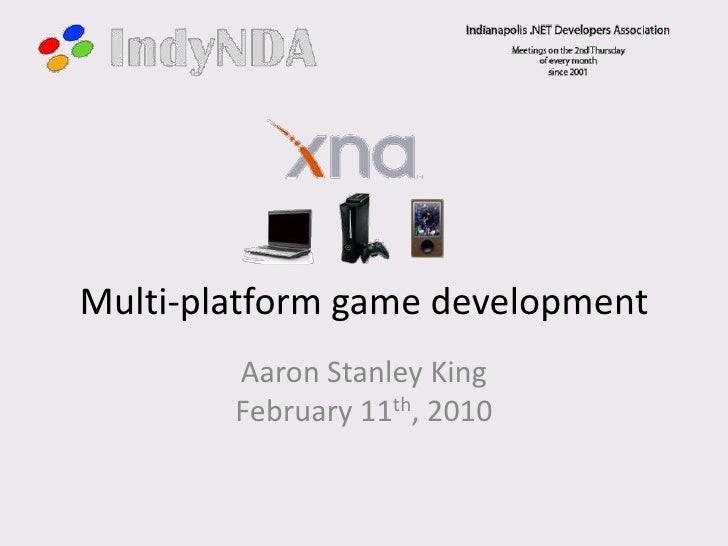 Multi-platform game development<br />Aaron Stanley KingFebruary 11th, 2010<br />