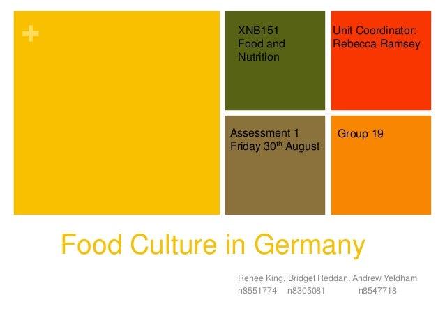 + Food Culture in Germany Renee King, Bridget Reddan, Andrew Yeldham n8551774 n8305081 n8547718 XNB151 Food and Nutrition ...