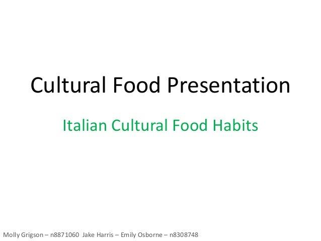Cultural Food Presentation Italian Cultural Food Habits Molly Grigson – n8871060 Jake Harris – Emily Osborne – n8308748