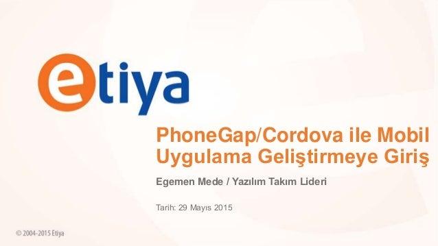 PhoneGap/Cordova ile Mobil Uygulama Geliştirmeye Giriş Egemen Mede / Yazılım Takım Lideri Tarih: 29 Mayıs 2015